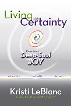 Living with Certainty: Experience Deep-Soul Joy 9780984381807