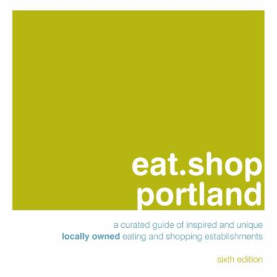 Eat.Shop Portland: A Curated Guide of Inspired and Unique Locally Owned Eating and Shopping Establishments 9780984425303