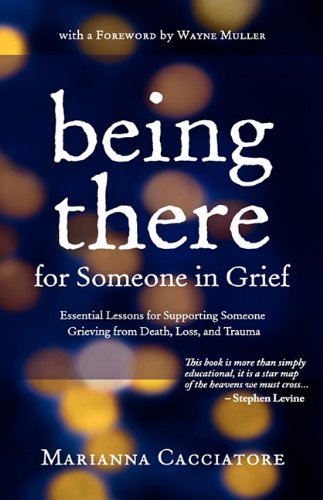 Being There for Someone in Grief - Essential Lessons for Supporting Someone Grieving from Death, Loss and Trauma 9780984454105