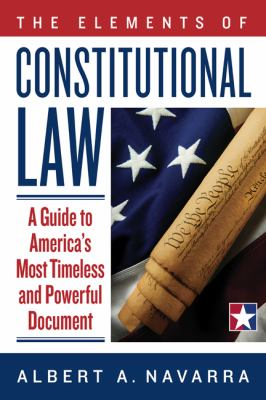 The Elements of Constitutional Law: A Guide to America's Most Timeless and Powerful Document 9780984478606