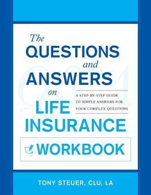The Questions and Answers on Life Insurance Workbook: A Step-By-Step Guide to Simple Answers for Your Complex Questions 9780984508129