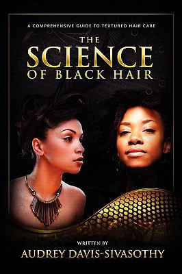 The Science of Black Hair: A Comprehensive Guide to Textured Hair Care 9780984518425