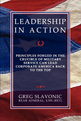 Leadership in Action - Principles Forged in the Crucible of Military Service Can Lead Corporate America Back to the Top 9780984551163
