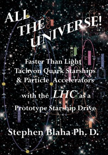 All the Universe! Faster Than Light Tachyon Quark Starships &Particle Accelerators with the Lhc as a Prototype Starship Drive 9780984553013