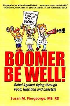 Boomer Be Well!: Rebel Against Aging Through Food, Nutrition and Lifestyle 9780984600601