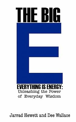 The Big E - Everything Is Energy: Unleashing the Power of Everyday Wisdom 9780984602926