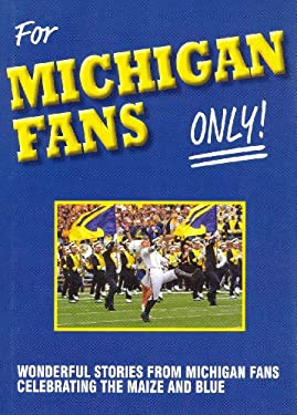 For Michigan Fans Only: Wonderful Stories from Michigan Fans Celebrating the Maize and Blue 9780984627813