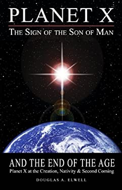 Planet X, the Sign of the Son of Man, and the End of the Age: Planet X at the Creation, Nativity & Second Coming 9780984630011