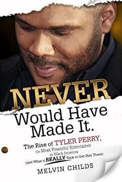 Never Would Have Made It: The Rise of Tyler Perry, the Most Powerful Entertainer in Black America (and What It Really Took to Get Him There) 9780984711505