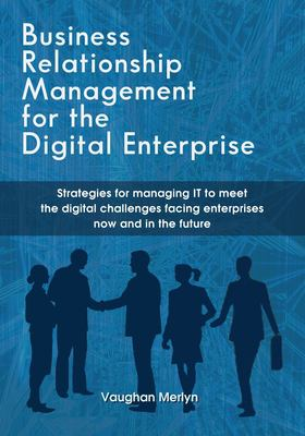 Business Relationship Management for the Digital Enterprise: Strategies for managing IT to meet the digital challenges facing enterprises now and in t