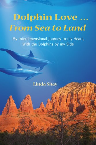 Dolphin Love ... from Sea to Land: My Interdimensional Journey to My Heart-A True Story of Dolphin Consciousness, Dolphin Energy Healing, and Joy 9780984743100