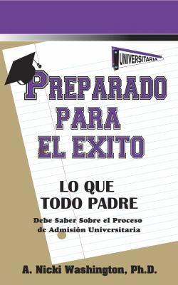 Preparado Para El Xito: Lo Que Todo Padre Debe Saber Sobre El Proceso de Admisi N Universitaria 9780984746705