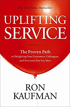 Uplifting Service: The Proven Path to Delighting Your Customers, Colleagues, and Everyone Else You Meet 9780984762507