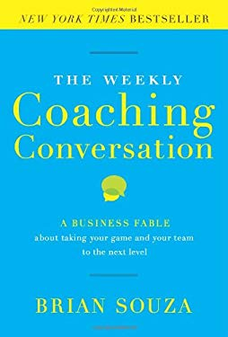 The Weekly Coaching Conversation: A Business Fable about Taking Your Game and Your Team to the Next Level 9780984762514