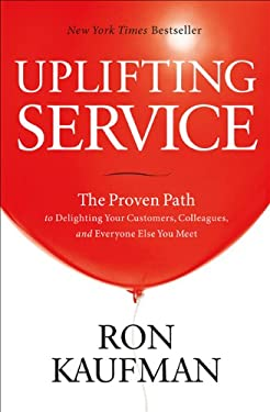 Uplifting Service: The Proven Path to Delighting Your Customers, Colleagues & Everyone Else You Meet 9780984762552
