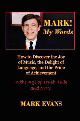 Mark! My Words (How to Discover the Joy of Music, the Delight of Language, and the Pride of Achievement in the Age of Trash Talk and MTV) 9780984767908