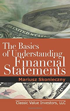 The Basics of Understanding Financial Statements: Learn How to Read Financial Statements by Understanding the Balance Sheet, the Income Statement, and 9780984849000