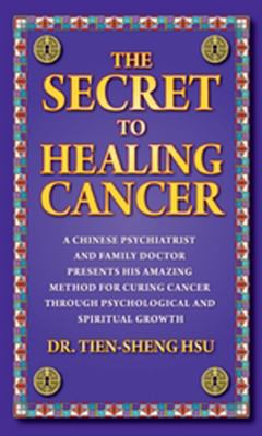 The Secret to Healing Cancer: A Chinese Psychiatrist and Family Doctor Presents His Amazing Method for Curing Cancer Through Psychological and Spiri 9780984928507