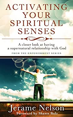 Activating Your Spiritual Senses: A Closer Look at Having a Supernatural Relationship with God 9780984968718