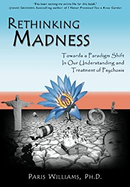 Rethinking Madness: Towards a Paradigm Shift in Our Understanding and Treatment of Psychosis 9780984986705