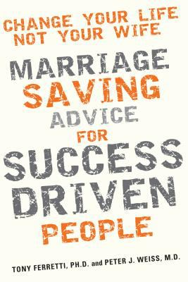 Change Your Life, Not Your Wife: Marriage-Saving Advice for Success-Driven People 9780985043407