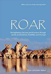 Roar: Strengthening Business Performance Through Speed, Predictability, Flexibility, and Leverage -  Mahai, Chris Lavictoire