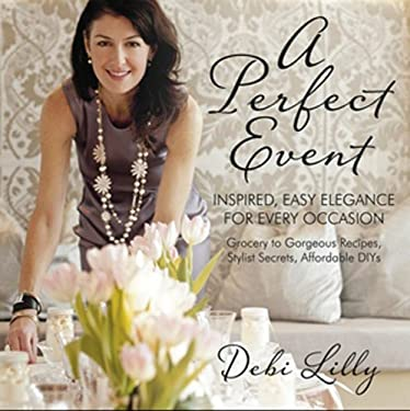 A Perfect Event: Inspired, Easy Elegance for Every Occasion--Grocery to Gorgeous Recipes, Stylist Secrets, Affordable DIYs 9780985135966