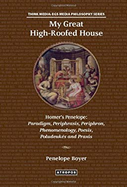My Great High-Roofed House: Homer's Penelope: Paradigm, Periphrasis, Periphron, Phenomenology, Poesis, Poludeuk?'s and Praxis 9780985304287