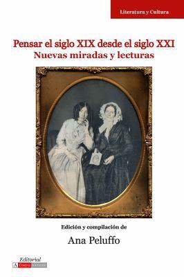 Pensar El Siglo XIX Desde El Siglo XXI: Nuevas Miradas y Lecturas