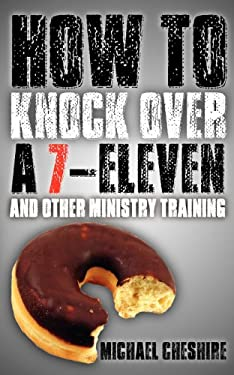 How to Knock Over a 7-Eleven and Other Ministry Training 9780985381110