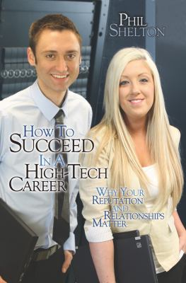 How to Succeed in a High Tech Career: Why Your Reputation and Relationships Matter (Volume 1)