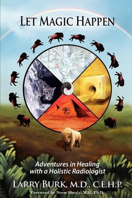 Let Magic Happen: Adventures in Healing with a Holistic Radiologist 9780985506100