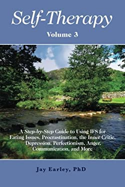 Self-Therapy, Vol. 3: A Step-by-Step Guide to Using IFS for Eating Issues, Procrastination, the Inner Critic, Depression, Perfectionism, Anger, Commun