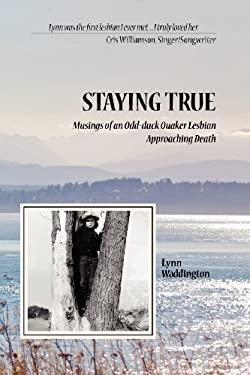 Stayingtrue: Musings of an Odd-Duck Quaker Lesbian Approaching Death 9780985649203