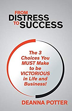 From Distress To Success: The 3 Key Choices You Must Make To Be Victorious In Life And Business!