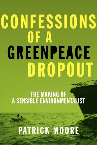 Confessions of a Greenpeace Dropout: The Making of a Sensible Environmentalist 9780986480829