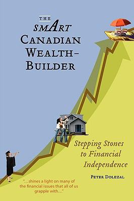 The Smart Canadian Wealth-Builder: Stepping Stones to Financial Independence 9780986579004
