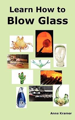 Learn How to Blow Glass: Glass Blowing Techniques, Step by Step Instructions, Necessary Tools and Equipment. 9780986642609