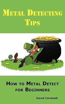 Metal Detecting Tips: How to Metal Detect for Beginners. Learn How to Find the Best Metal Detector for Coin Shooting, Relic Hunting, Gold Pr 9780986642623