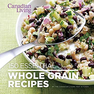 Canadian Living: 150 Essential Whole Grain Recipes 9780987747426