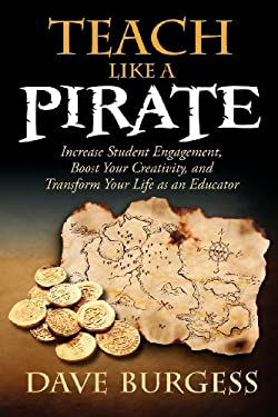 Teach Like a PIRATE : Increase Student Engagement, Boost Your Creativity, and Transform Your Life As an Educator