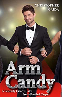 Arm Candy: A Celebrity Escort's Tales From The Red Carpet 9780988446816
