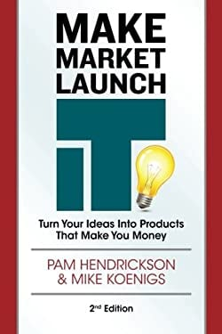 Make Market Launch IT: The Ultimate Product Creation System for Turning Your Ideas Into Income 9780988866300