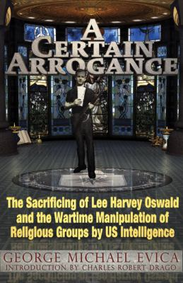 A Certain Arrogance: The Sacrificing of Lee Harvey Oswald and the Wartime Manipulation of Religious Groups by US Intelligence 9780984185849