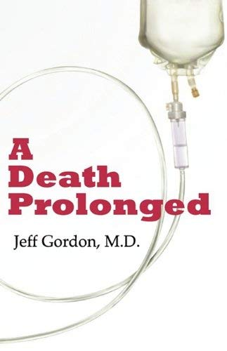 A Death Prolonged: Answers to Difficult End-Of-Life Issues Like Code Status, Living Wills, Do Not Resuscitate, and the Excessive Costs of 9780981981802