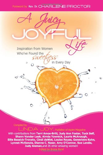 A Juicy, Joyful Life: Inspiration from Women Who Have Found the Sweetness in Every Day 9780984500604