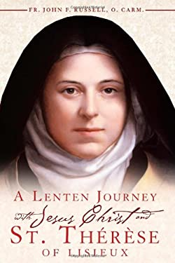 A Lenten Journey with Jesus Christ and St. Therese of Lisieux: Daily Gospel Readings with Selections from the Writings of St. Therese of Lisieux 9780984170715