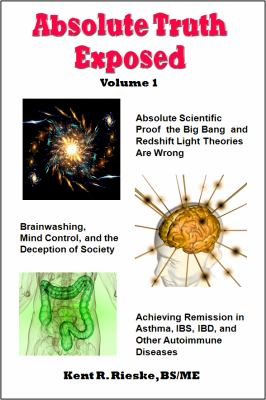 Absolute Truth Exposed - Volume 1: Applying Science to Expose the Myths and Brainwashing in the Big Bang Theory, Autoimmune Diseases, Ibd, Ketosis, Di 9780982848517
