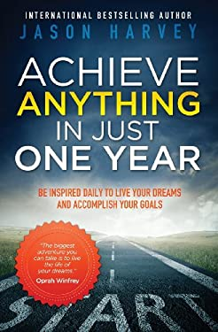 Achieve Anything in Just One Year: Be Inspired Daily to Live Your Dreams and Accomplish Your Goals 9780981363905