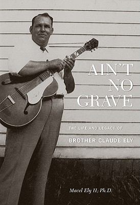 Ain't No Grave: The Life and Legacy of Brother Claude Ely [With CD (Audio)] 9780981734224